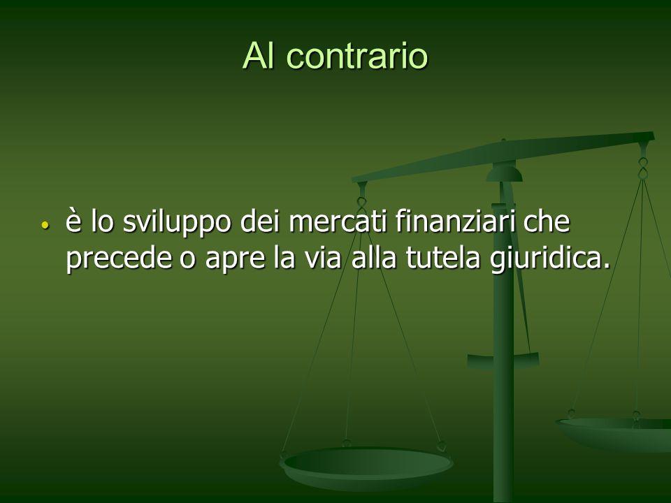 Al contrario è lo sviluppo dei mercati finanziari che precede o apre la via alla tutela giuridica. è lo sviluppo dei mercati finanziari che precede o