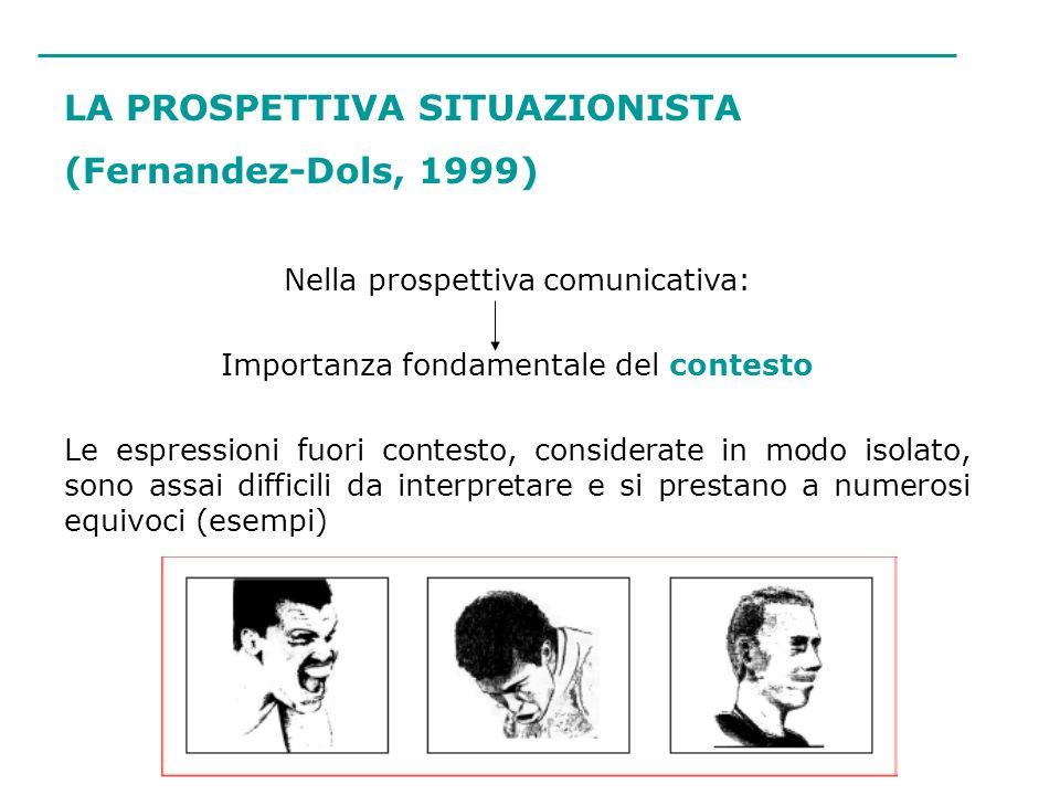 LA PROSPETTIVA SITUAZIONISTA (Fernandez-Dols, 1999) Nella prospettiva comunicativa: Importanza fondamentale del contesto Le espressioni fuori contesto