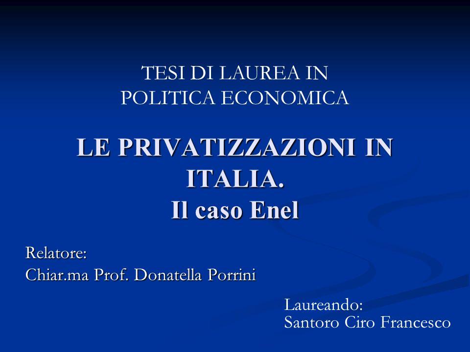 LE PRIVATIZZAZIONI IN ITALIA. Il caso Enel Relatore: Chiar.ma Prof. Donatella Porrini TESI DI LAUREA IN POLITICA ECONOMICA Laureando: Santoro Ciro Fra