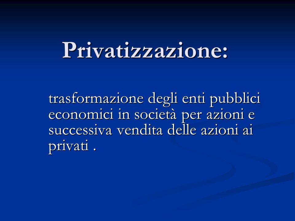 Privatizzazione: trasformazione degli enti pubblici economici in società per azioni e successiva vendita delle azioni ai privati.