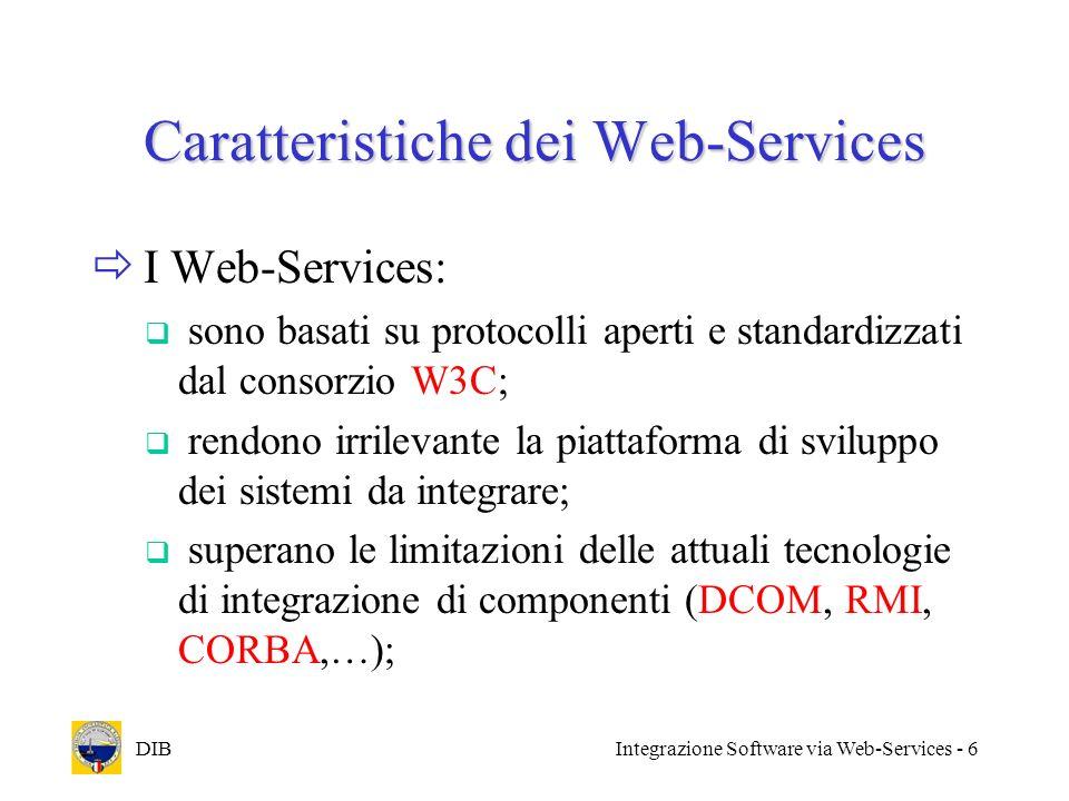DIBIntegrazione Software via Web-Services - 6 Caratteristiche dei Web-Services I Web-Services: sono basati su protocolli aperti e standardizzati dal c