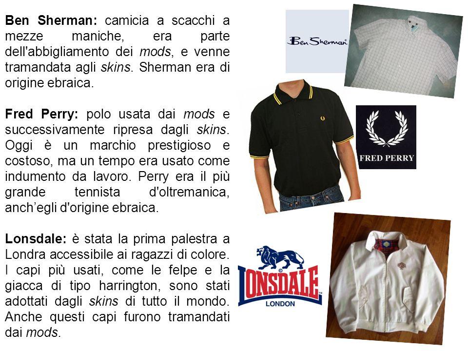 Ben Sherman: camicia a scacchi a mezze maniche, era parte dell'abbigliamento dei mods, e venne tramandata agli skins. Sherman era di origine ebraica.
