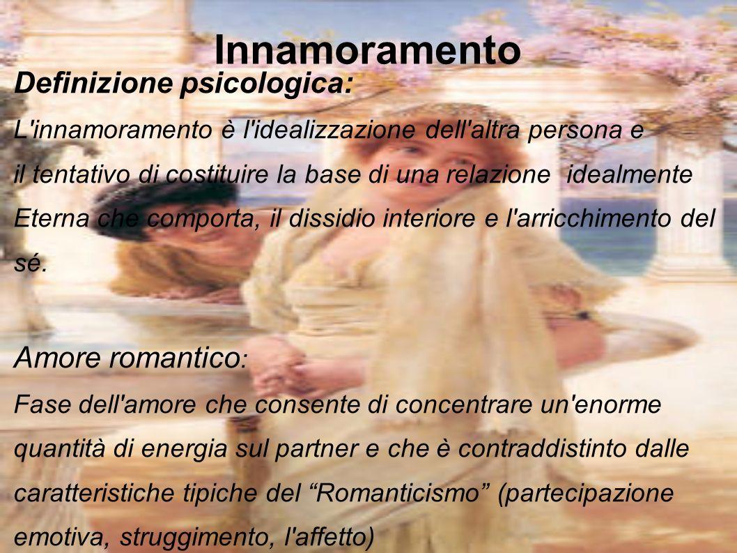 Innamoramento Definizione psicologica: L'innamoramento è l'idealizzazione dell'altra persona e il tentativo di costituire la base di una relazione ide