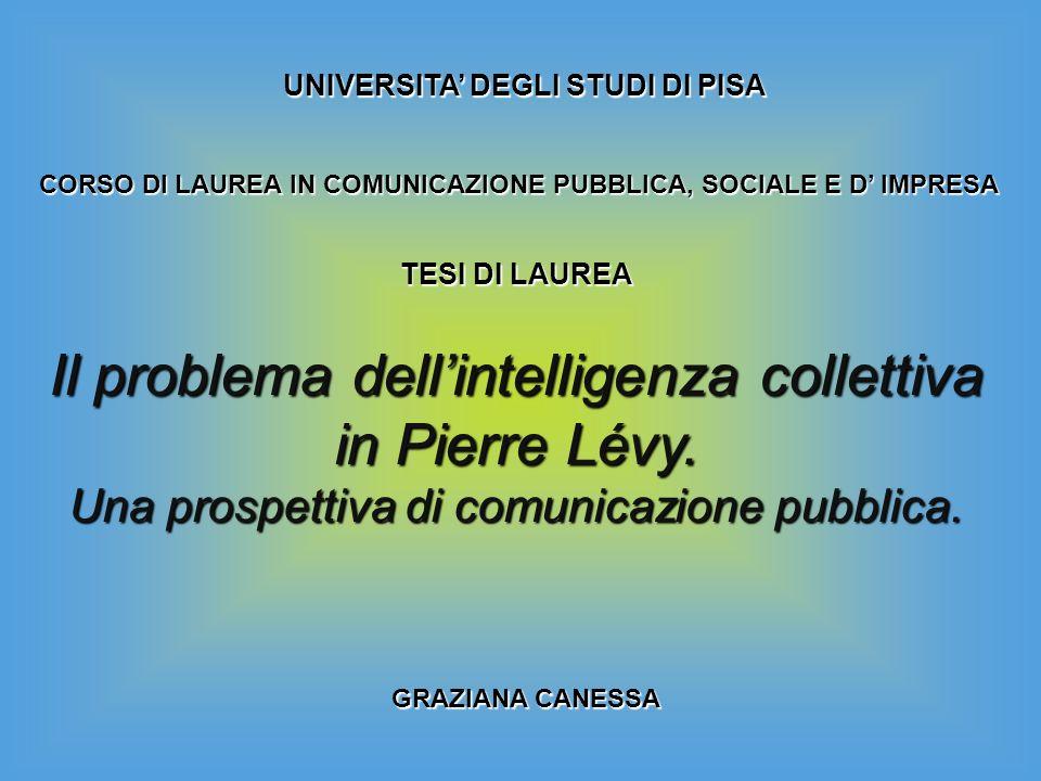 UNIVERSITA DEGLI STUDI DI PISA CORSO DI LAUREA IN COMUNICAZIONE PUBBLICA, SOCIALE E D IMPRESA Il problema dellintelligenza collettiva in Pierre Lévy.
