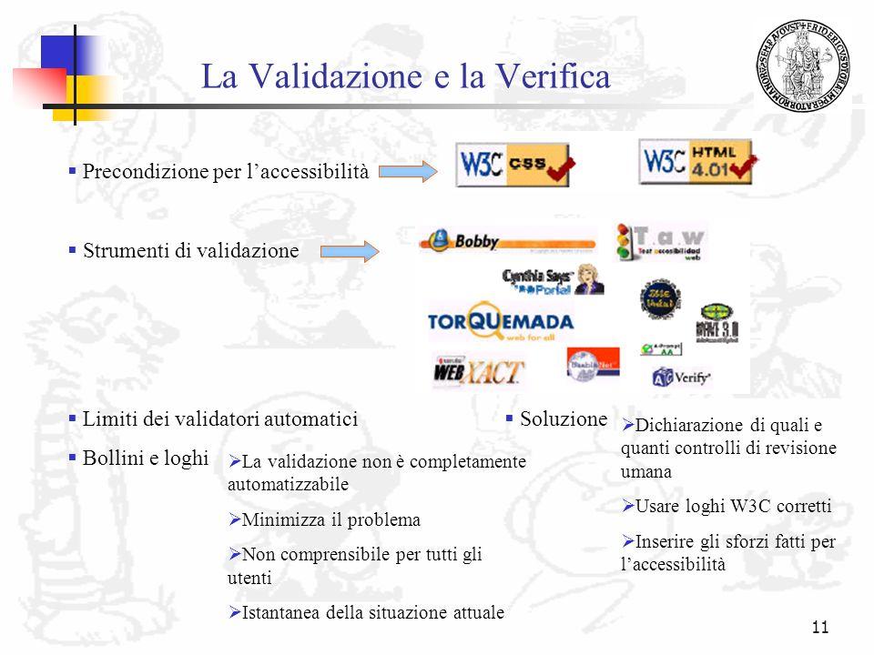 11 La Validazione e la Verifica Precondizione per laccessibilità Strumenti di validazione Limiti dei validatori automatici Bollini e loghi La validazi