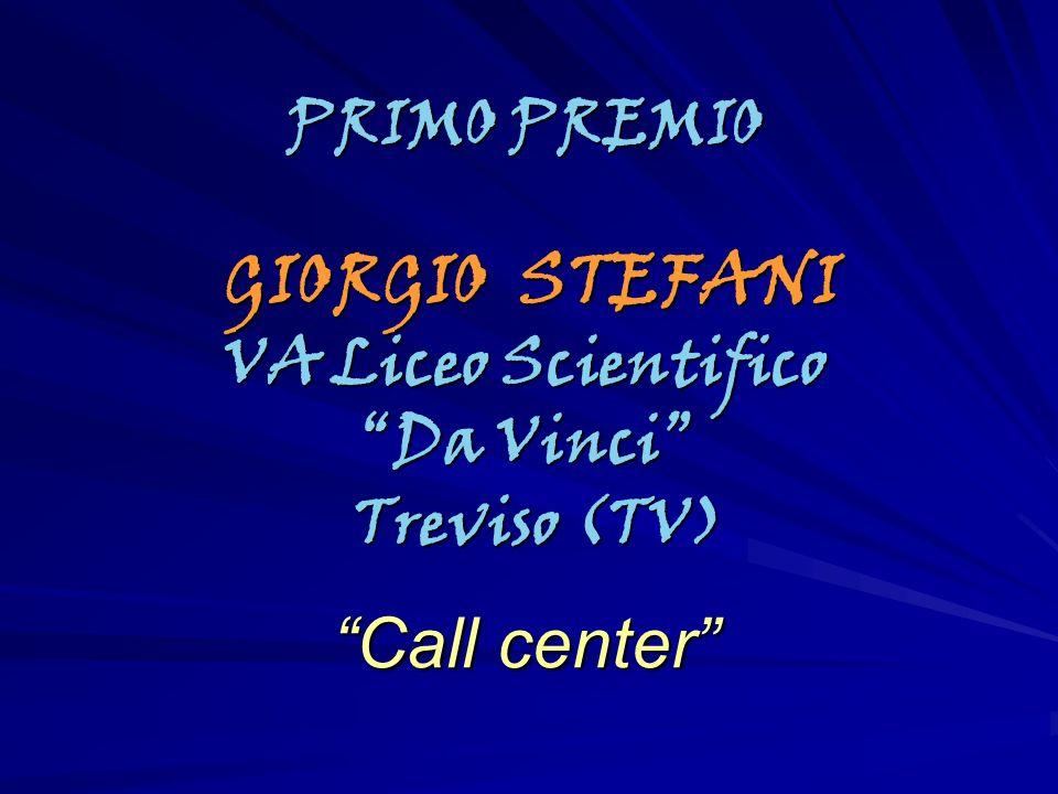 PRIMO PREMIO GIORGIO STEFANI GIORGIO STEFANI VA Liceo Scientifico Da Vinci Treviso (TV) Treviso (TV) Call center