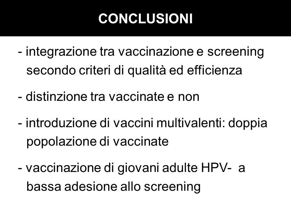 CONCLUSIONI - integrazione tra vaccinazione e screening secondo criteri di qualità ed efficienza - distinzione tra vaccinate e non - introduzione di v