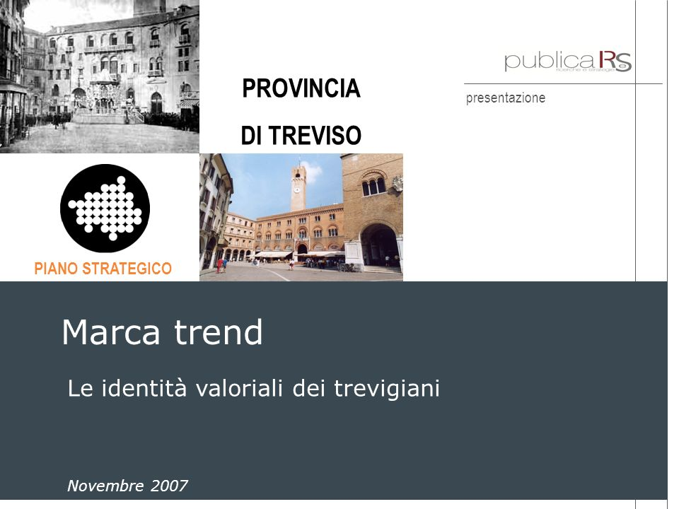 presentazione Marca trend Dicembre 2004 Le identità valoriali dei trevigiani Marca trend Novembre 2007 PIANO STRATEGICO PROVINCIA DI TREVISO