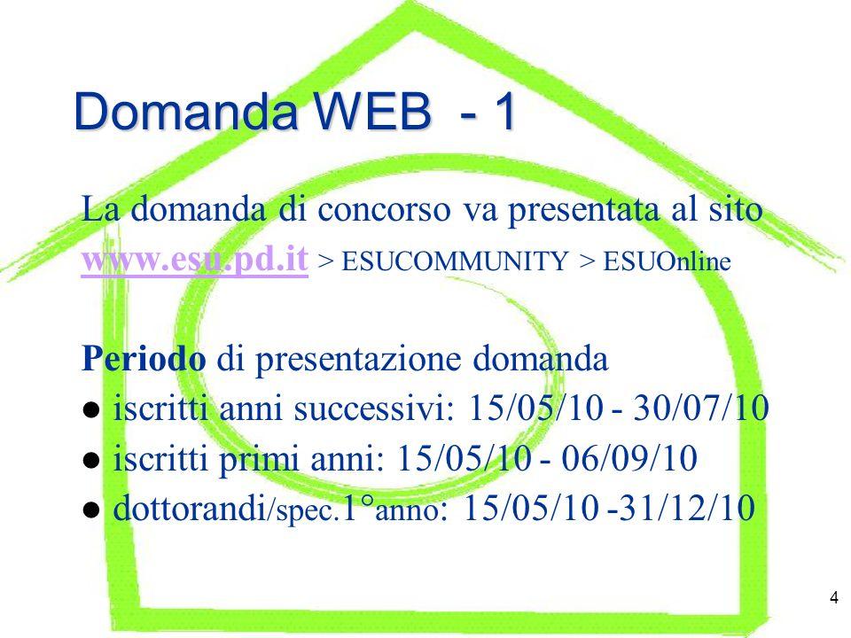 4 Domanda WEB - 1 La domanda di concorso va presentata al sito www.esu.pd.itwww.esu.pd.it > ESUCOMMUNITY > ESUOnline Periodo di presentazione domanda iscritti anni successivi: 15/05/10 - 30/07/10 iscritti primi anni: 15/05/10 - 06/09/10 dottorandi /spec.