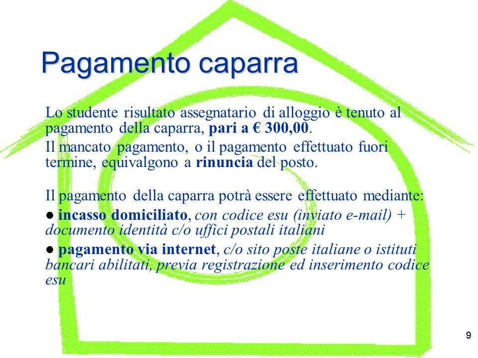9 9 Pagamento caparra Lo studente risultato assegnatario di alloggio è tenuto al pagamento della caparra, pari a 300,00.