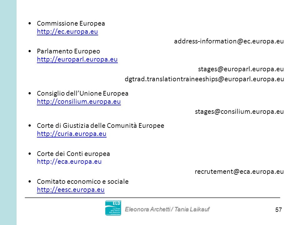 57 Commissione Europea http://ec.europa.eu address-information@ec.europa.eu Parlamento Europeo http://europarl.europa.eu stages@europarl.europa.eu dgtrad.translationtraineeships@europarl.europa.eu Consiglio dellUnione Europea http://consilium.europa.eu stages@consilium.europa.eu Corte di Giustizia delle Comunità Europee http://curia.europa.eu Corte dei Conti europea http://eca.europa.eu recrutement@eca.europa.eu Comitato economico e sociale http://eesc.europa.eu Eleonora Archetti / Tania Laikauf
