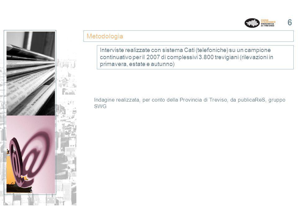6 Indagine realizzata, per conto della Provincia di Treviso, da publicaReS, gruppo SWG Metodologia Interviste realizzate con sistema Cati (telefoniche) su un campione continuativo per il 2007 di complessivi 3.800 trevigiani (rilevazioni in primavera, estate e autunno)