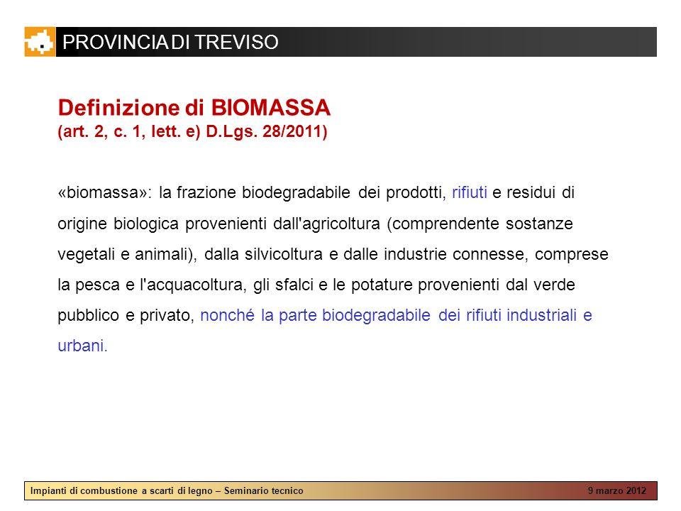 PROVINCIA DI TREVISO Impianti di combustione a scarti di legno – Seminario tecnico 9 marzo 2012 Definizione di BIOMASSA (art. 2, c. 1, lett. e) D.Lgs.