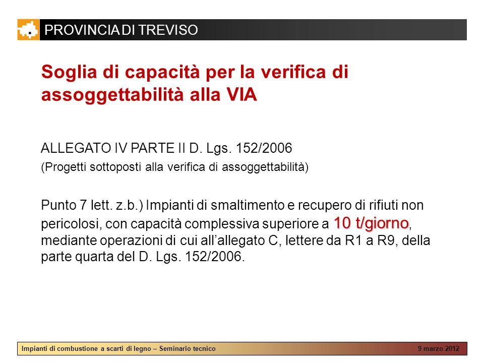 PROVINCIA DI TREVISO Impianti di combustione a scarti di legno – Seminario tecnico 9 marzo 2012 Soglia di capacità per la verifica di assoggettabilità alla VIA ALLEGATO IV PARTE II D.