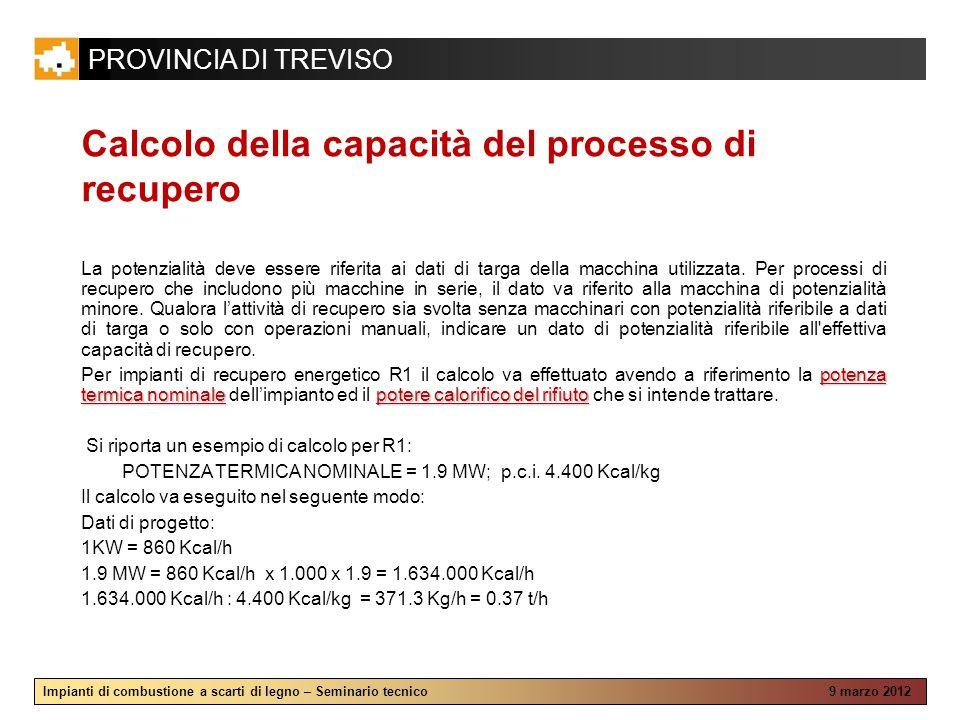 PROVINCIA DI TREVISO Impianti di combustione a scarti di legno – Seminario tecnico 9 marzo 2012 Calcolo della capacità del processo di recupero La potenzialità deve essere riferita ai dati di targa della macchina utilizzata.