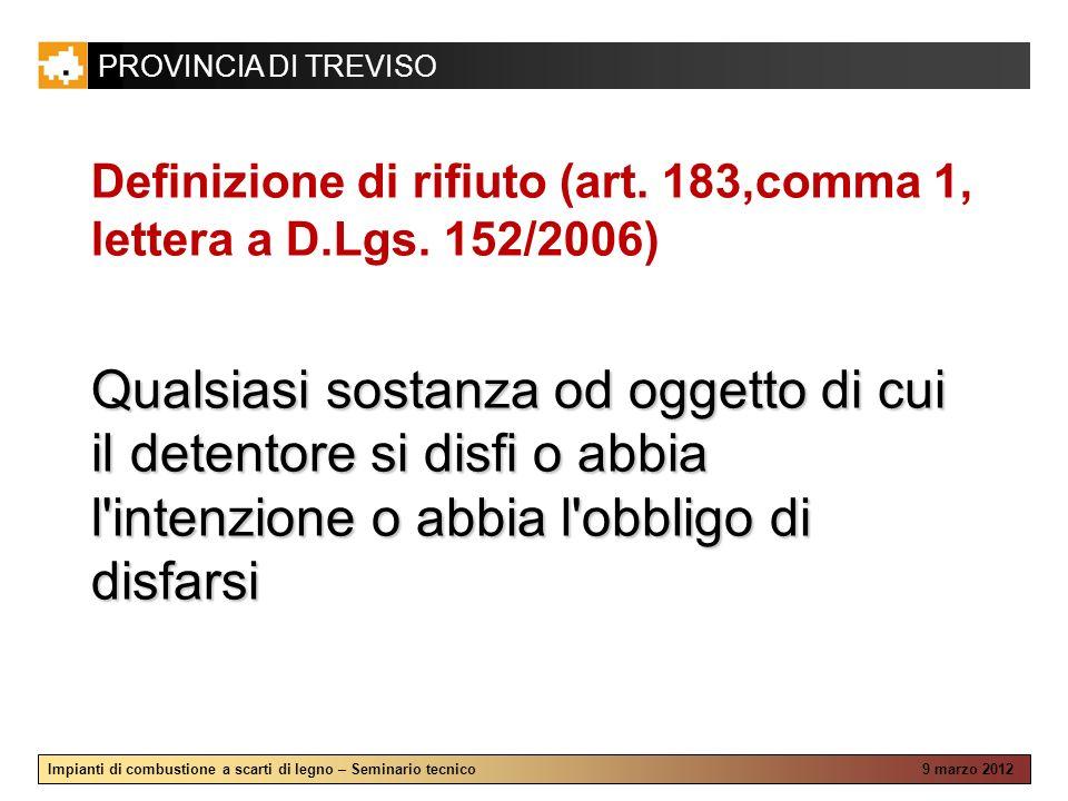PROVINCIA DI TREVISO Impianti di combustione a scarti di legno – Seminario tecnico 9 marzo 2012 Definizione di rifiuto (art. 183,comma 1, lettera a D.