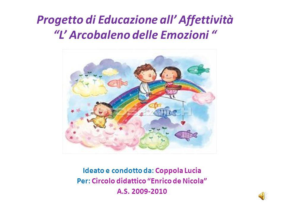 Progetto di Educazione all Affettività L Arcobaleno delle Emozioni Ideato e condotto da: Coppola Lucia Per: Circolo didattico Enrico de Nicola A.S. 20