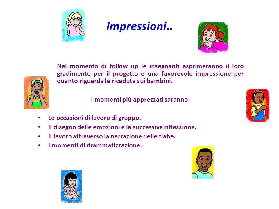 Impressioni.. Nel momento di follow up le insegnanti esprimeranno il loro gradimento per il progetto e una favorevole impressione per quanto riguarda