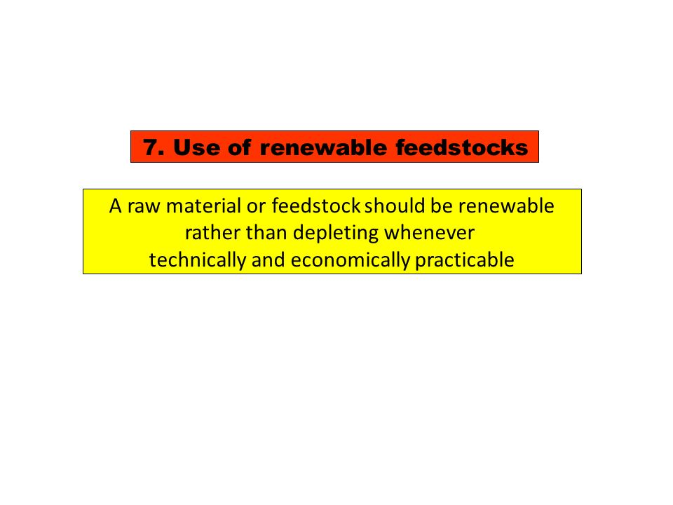 7. Use of renewable feedstocks A raw material or feedstock should be renewable rather than depleting whenever technically and economically practicable