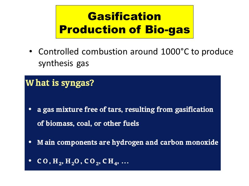 Gasification Production of Bio-gas Controlled combustion around 1000°C to produce synthesis gas