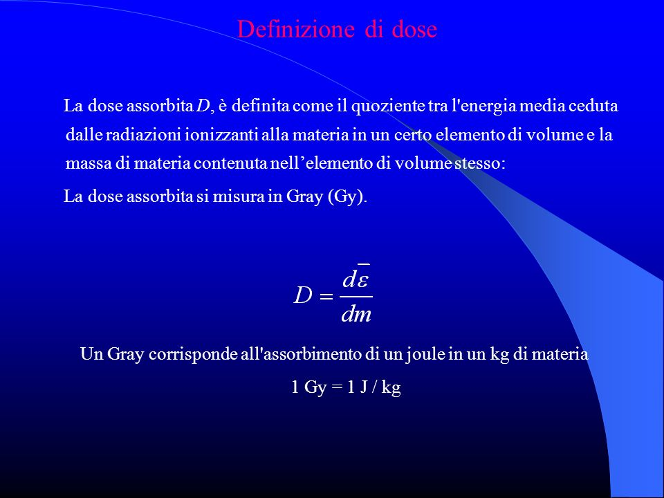 Definizione di dose La dose assorbita D, è definita come il quoziente tra l energia media ceduta dalle radiazioni ionizzanti alla materia in un certo elemento di volume e la massa di materia contenuta nellelemento di volume stesso: La dose assorbita si misura in Gray (Gy).