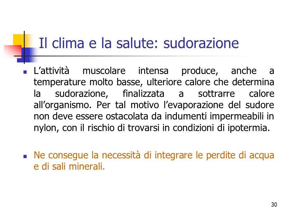 Il clima e la salute: sudorazione Lattività muscolare intensa produce, anche a temperature molto basse, ulteriore calore che determina la sudorazione, finalizzata a sottrarre calore allorganismo.
