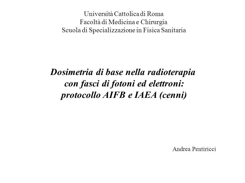 Dosimetria di base nella radioterapia con fasci di fotoni ed elettroni: protocollo AIFB e IAEA (cenni) Università Cattolica di Roma Facoltà di Medicin