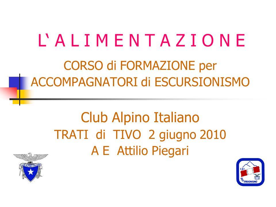 L A L I M E N T A Z I O N E CORSO di FORMAZIONE per ACCOMPAGNATORI di ESCURSIONISMO Club Alpino Italiano TRATI di TIVO 2 giugno 2010 A E Attilio Piegari