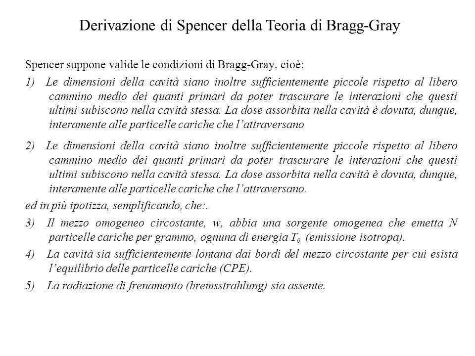 Derivazione di Spencer della Teoria di Bragg-Gray Spencer suppone valide le condizioni di Bragg-Gray, cioè: 1) Le dimensioni della cavità siano inoltr