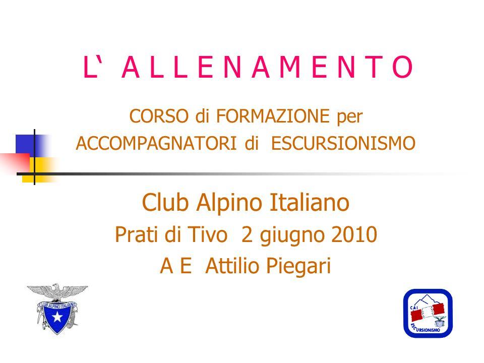 L A L L E N A M E N T O CORSO di FORMAZIONE per ACCOMPAGNATORI di ESCURSIONISMO Club Alpino Italiano Prati di Tivo 2 giugno 2010 A E Attilio Piegari