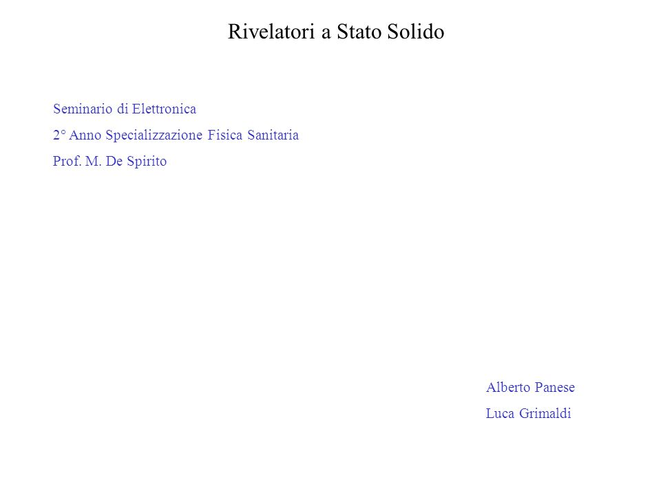 Rivelatori a Stato Solido Seminario di Elettronica 2° Anno Specializzazione Fisica Sanitaria Prof. M. De Spirito Alberto Panese Luca Grimaldi
