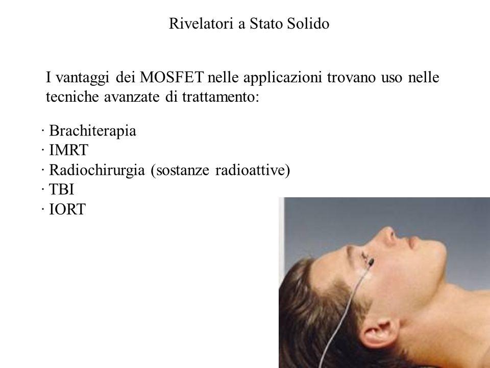 Rivelatori a Stato Solido · Brachiterapia · IMRT · Radiochirurgia (sostanze radioattive) · TBI · IORT I vantaggi dei MOSFET nelle applicazioni trovano