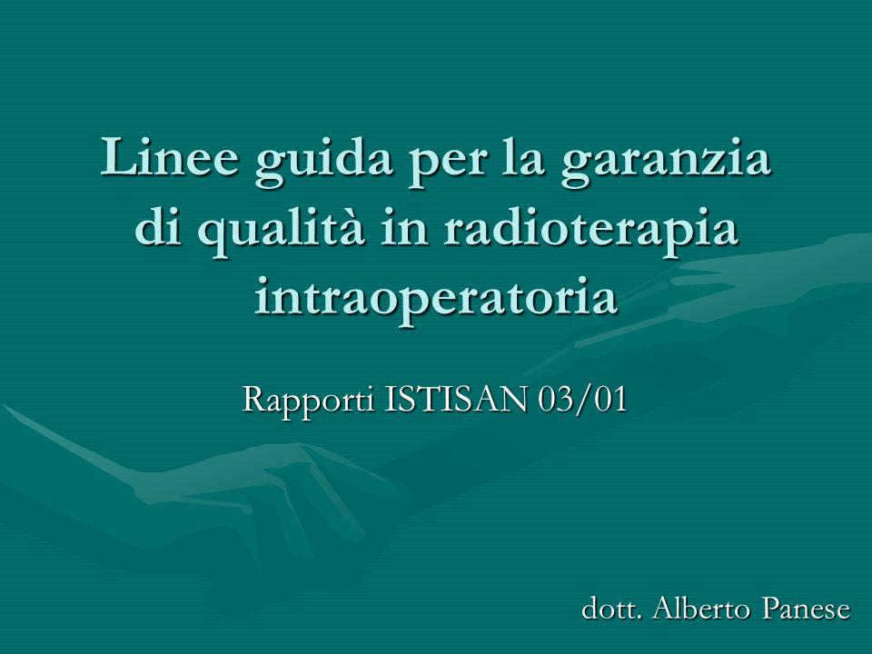 Linee guida per la garanzia di qualità in radioterapia intraoperatoria Rapporti ISTISAN 03/01 dott. Alberto Panese