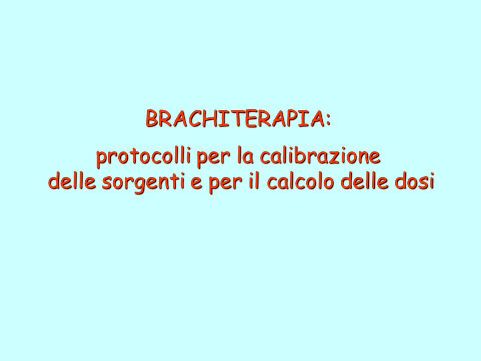 BRACHITERAPIA: protocolli per la calibrazione delle sorgenti e per il calcolo delle dosi delle sorgenti e per il calcolo delle dosi