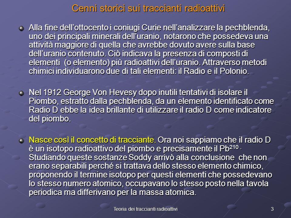 3Teoria dei traccianti radioattivi Cenni storici sui traccianti radioattivi Alla fine dellottocento i coniugi Curie nellanalizzare la pechblenda, uno