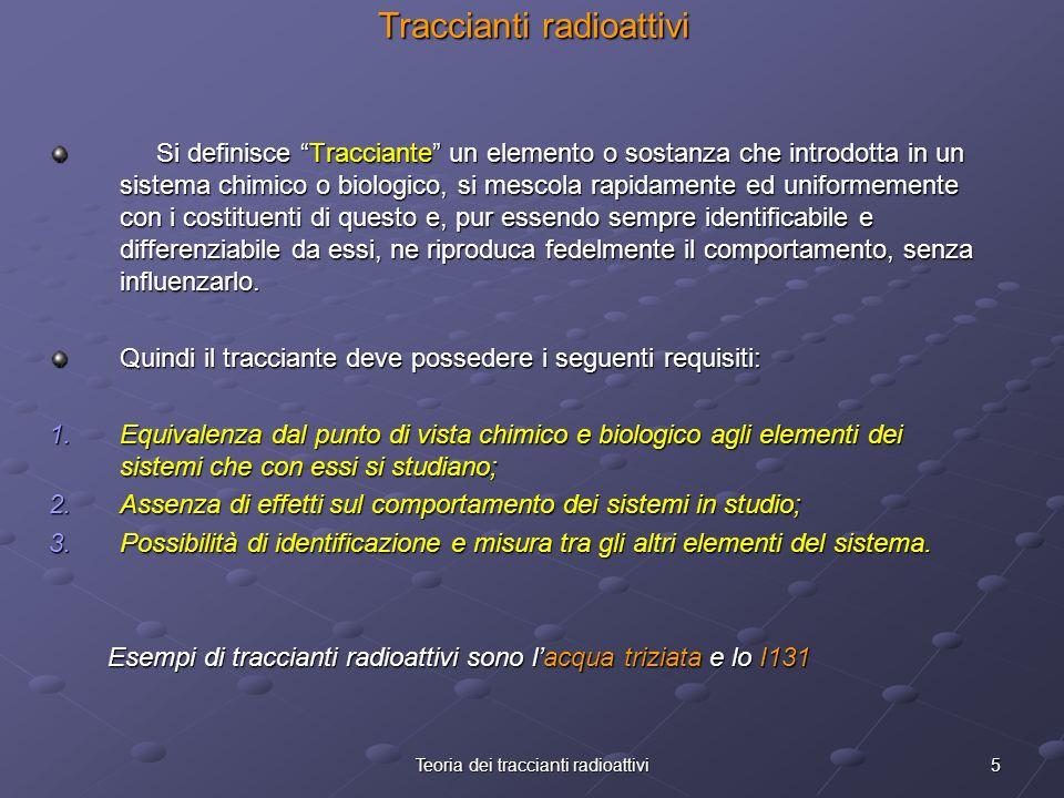 5Teoria dei traccianti radioattivi Traccianti radioattivi Si definisce Tracciante un elemento o sostanza che introdotta in un sistema chimico o biolog