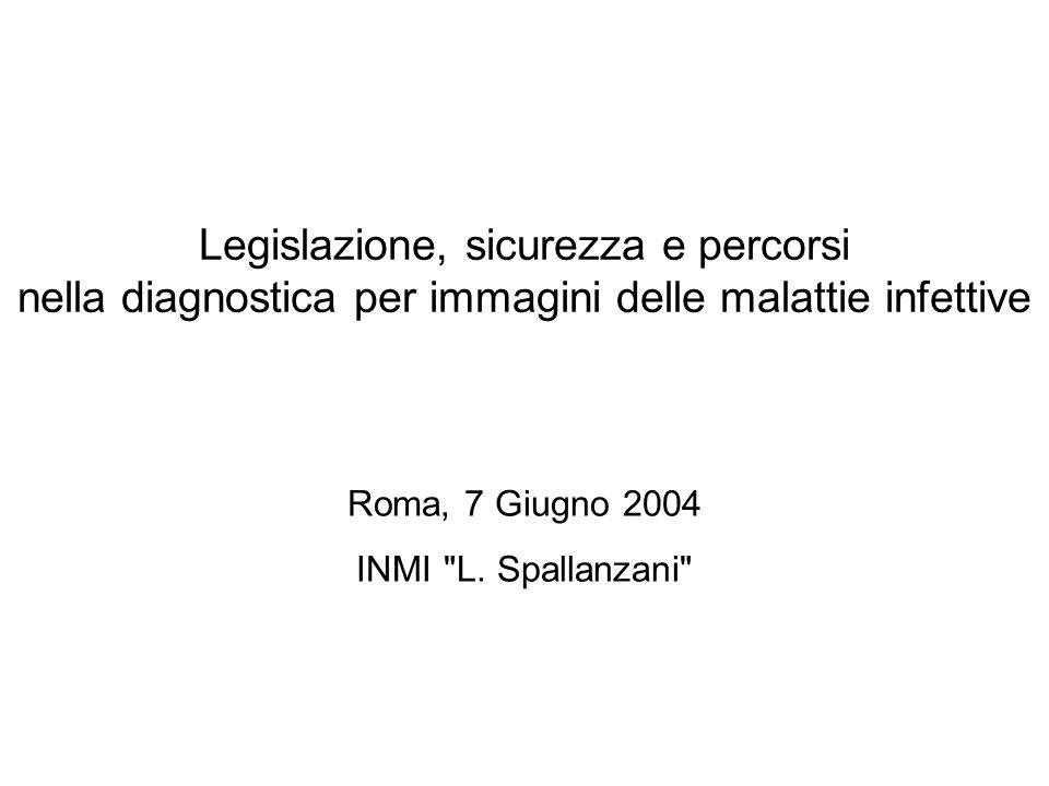 Legislazione, sicurezza e percorsi nella diagnostica per immagini delle malattie infettive Roma, 7 Giugno 2004 INMI