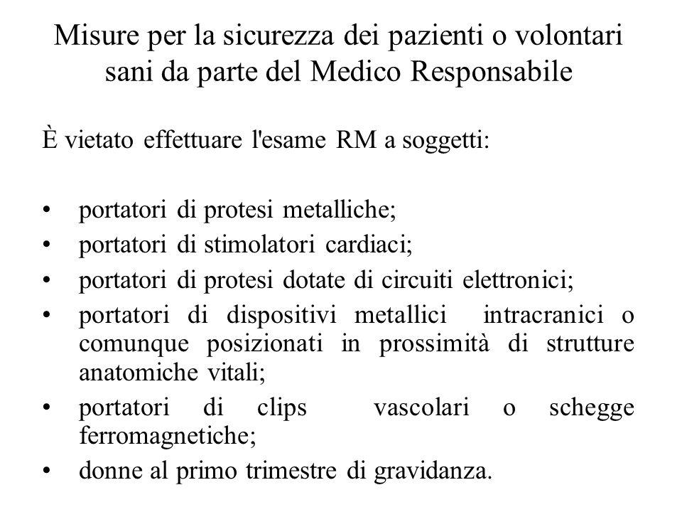 Misure per la sicurezza dei pazienti o volontari sani da parte del Medico Responsabile È vietato effettuare l'esame RM a soggetti: portatori di protes