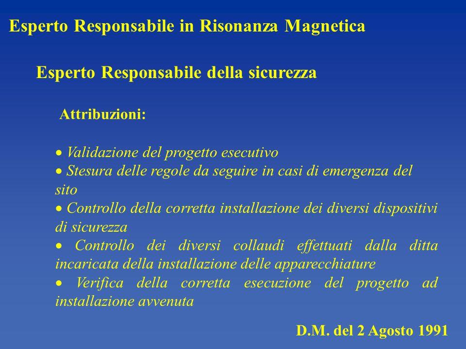D.M. del 2 Agosto 1991 Esperto Responsabile in Risonanza Magnetica Esperto Responsabile della sicurezza Attribuzioni: Validazione del progetto esecuti
