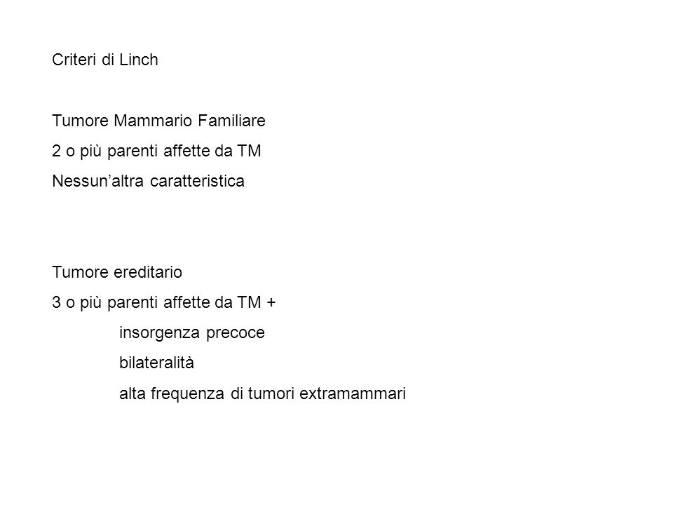 Criteri di Linch Tumore Mammario Familiare 2 o più parenti affette da TM Nessunaltra caratteristica Tumore ereditario 3 o più parenti affette da TM +