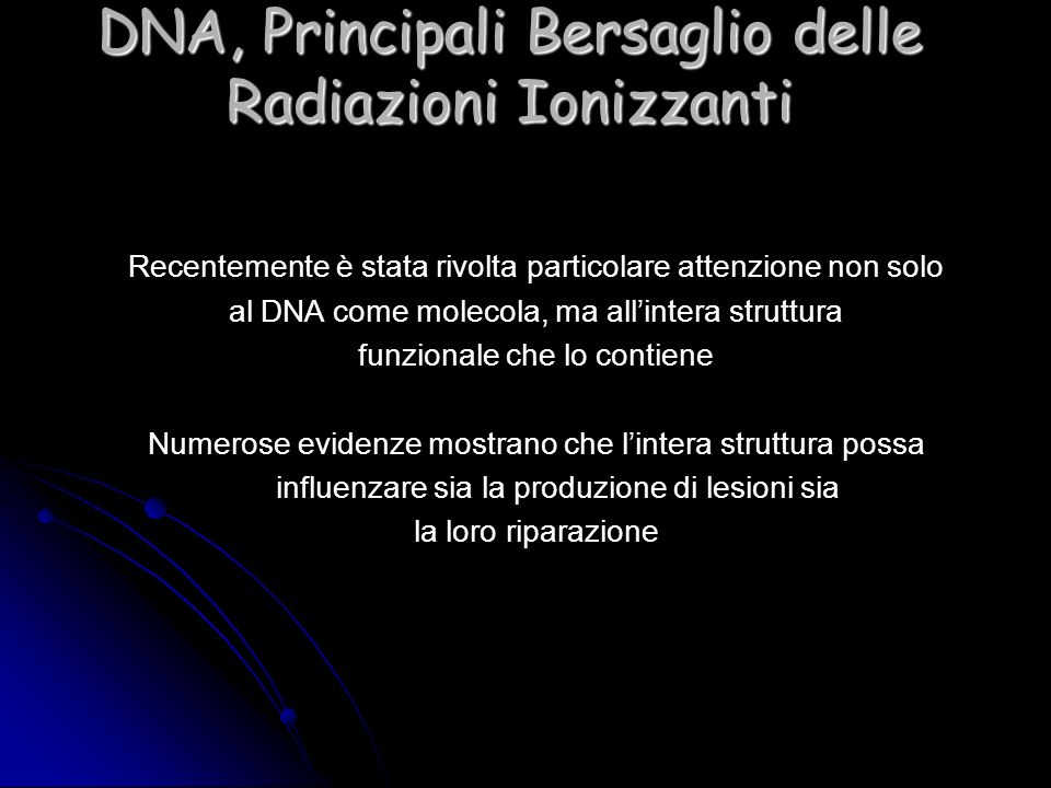 DNA, Principali Bersaglio delle Radiazioni Ionizzanti Recentemente è stata rivolta particolare attenzione non solo al DNA come molecola, ma allintera