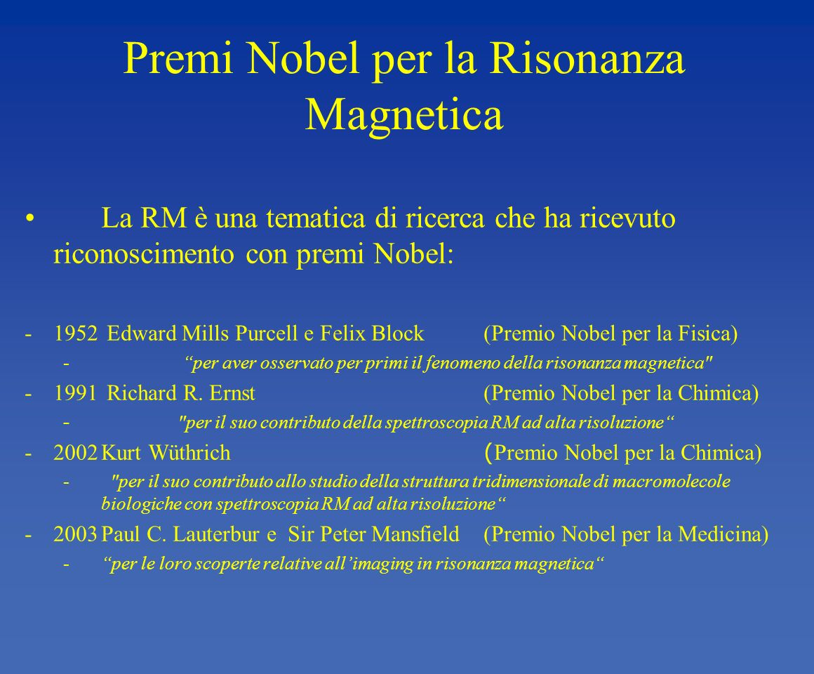 Premi Nobel per la Risonanza Magnetica La RM è una tematica di ricerca che ha ricevuto riconoscimento con premi Nobel: -1952 Edward Mills Purcell e Fe