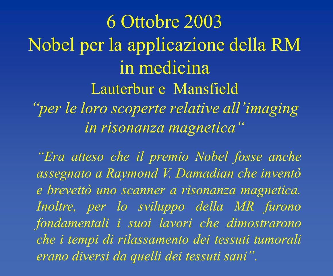 6 Ottobre 2003 Nobel per la applicazione della RM in medicina Lauterbur e Mansfield per le loro scoperte relative allimaging in risonanza magnetica Er