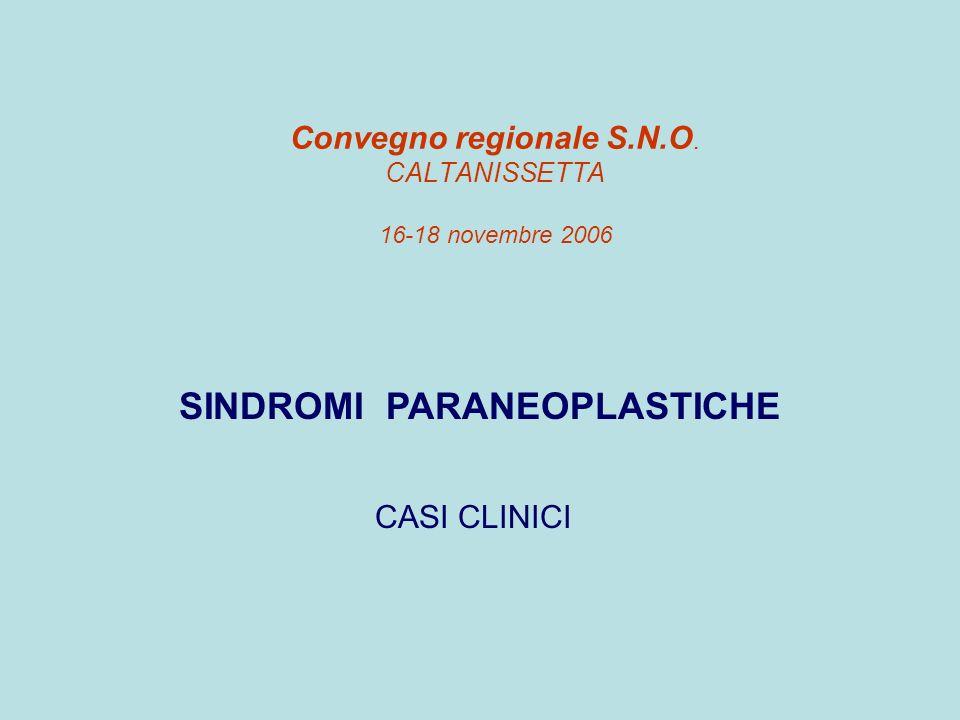 Convegno regionale S.N.O. CALTANISSETTA 16-18 novembre 2006 SINDROMI PARANEOPLASTICHE CASI CLINICI