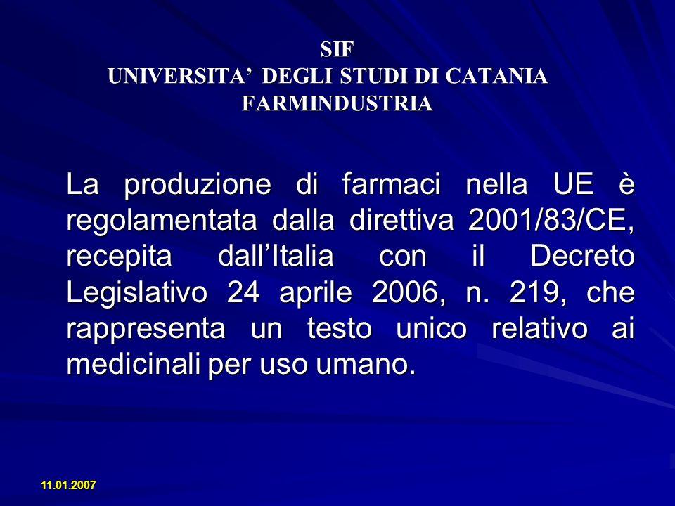 11.01.2007 SIF UNIVERSITA DEGLI STUDI DI CATANIA FARMINDUSTRIA La produzione di farmaci nella UE è regolamentata dalla direttiva 2001/83/CE, recepita