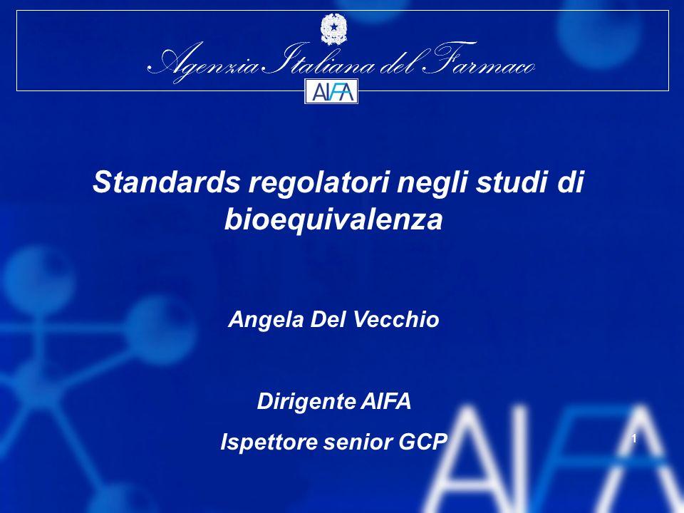Agenzia Italiana del Farmaco 1 1 Standards regolatori negli studi di bioequivalenza Angela Del Vecchio Dirigente AIFA Ispettore senior GCP