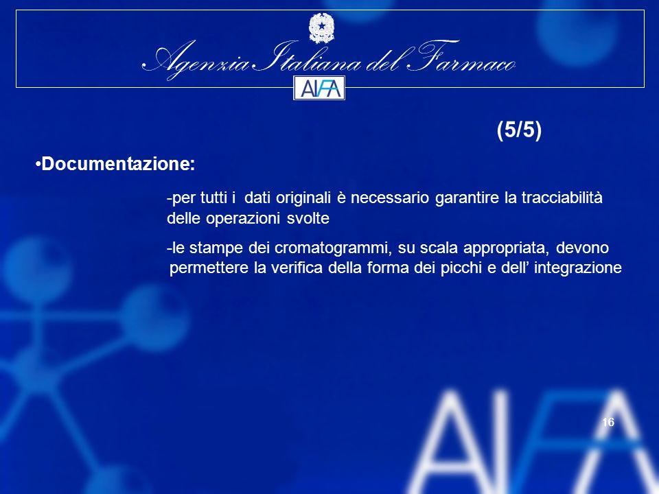 Agenzia Italiana del Farmaco 16 Agenzia Italiana del Farmaco 16 (5/5) Documentazione: -per tutti i dati originali è necessario garantire la tracciabilità delle operazioni svolte -le stampe dei cromatogrammi, su scala appropriata, devono permettere la verifica della forma dei picchi e dell integrazione