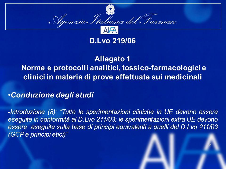 Agenzia Italiana del Farmaco 5 5 D.Lvo 219/06 Allegato 1 Norme e protocolli analitici, tossico-farmacologici e clinici in materia di prove effettuate sui medicinali Conduzione degli studi -Introduzione (8): Tutte le sperimentazioni cliniche in UE devono essere eseguite in conformità al D.Lvo 211/03; le sperimentazioni extra UE devono essere eseguite sulla base di principi equivalenti a quelli del D.Lvo 211/03 (GCP e principi etici)
