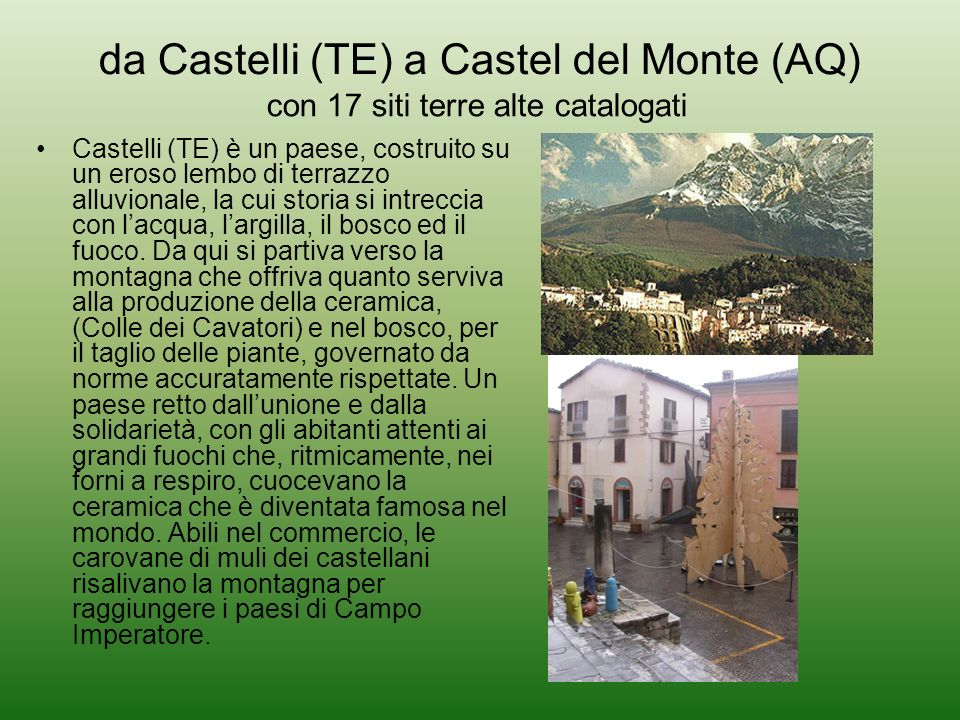 da Castelli (TE) a Castel del Monte (AQ) Castelli (TE) è un paese, costruito su un eroso lembo di terrazzo alluvionale, la cui storia si intreccia con