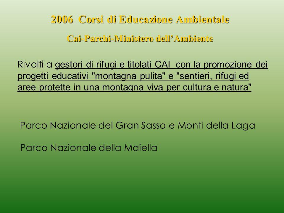 2006 Corsi di Educazione Ambientale Cai-Parchi-Ministero dellAmbiente Parco Nazionale del Gran Sasso e Monti della Laga il 27 e 28 maggio si è svolto il primo Corso, a Prati di Tivo di Pietracamela (TE) il 1 e 2 luglio si è svolto il secondo Corso a Prati di Tivo di Pietracamela (TE) Parco Nazionale della Maiella il 25- 26 novembre 2006, si è svolto il terzo Corso al Rifugio Pomilio a Passolanciano(CH) nel